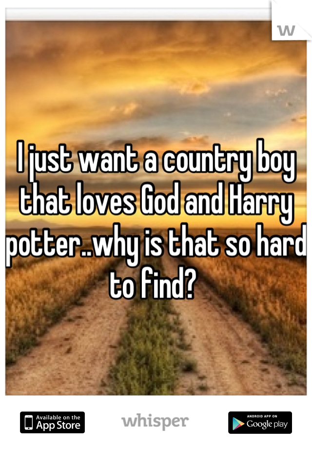 I just want a country boy that loves God and Harry potter..why is that so hard to find?