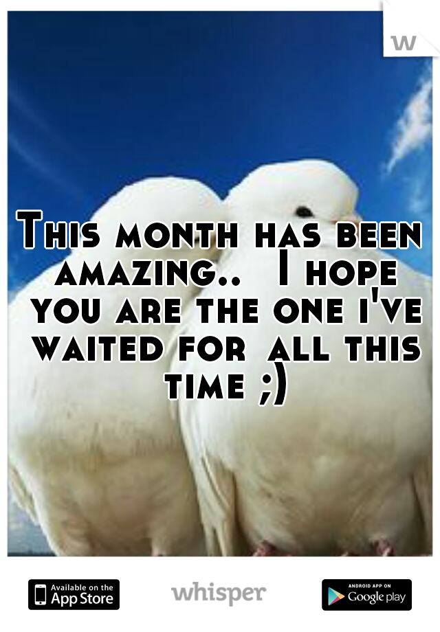 This month has been amazing..  I hope you are the one i've waited for all this time ;)