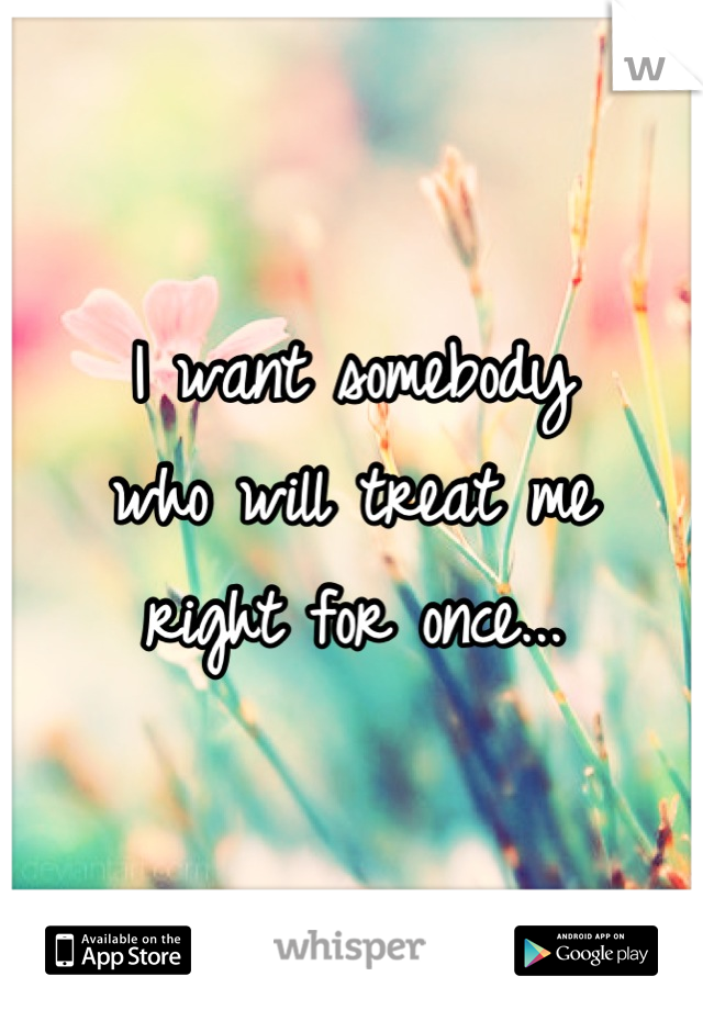 I want somebody who will treat me right for once...