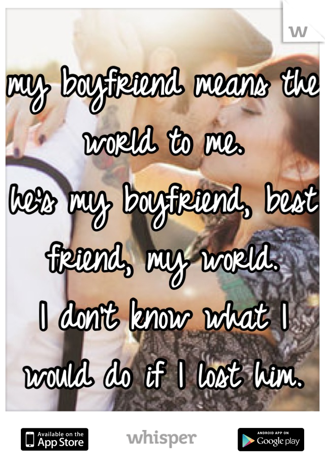 my boyfriend means the world to me.  he's my boyfriend, best friend, my world.  I don't know what I would do if I lost him.