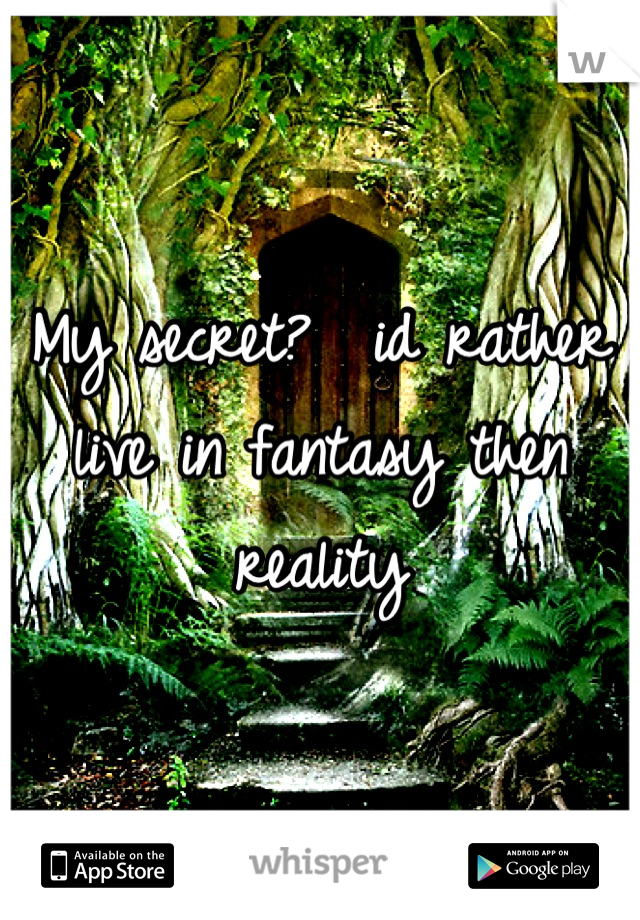 My secret?  id rather live in fantasy then reality