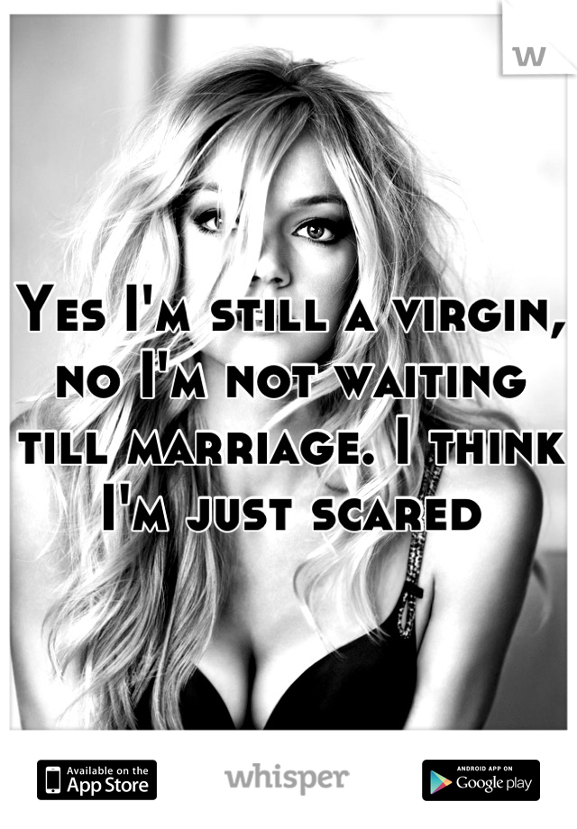 Yes I'm still a virgin, no I'm not waiting till marriage. I think I'm just scared