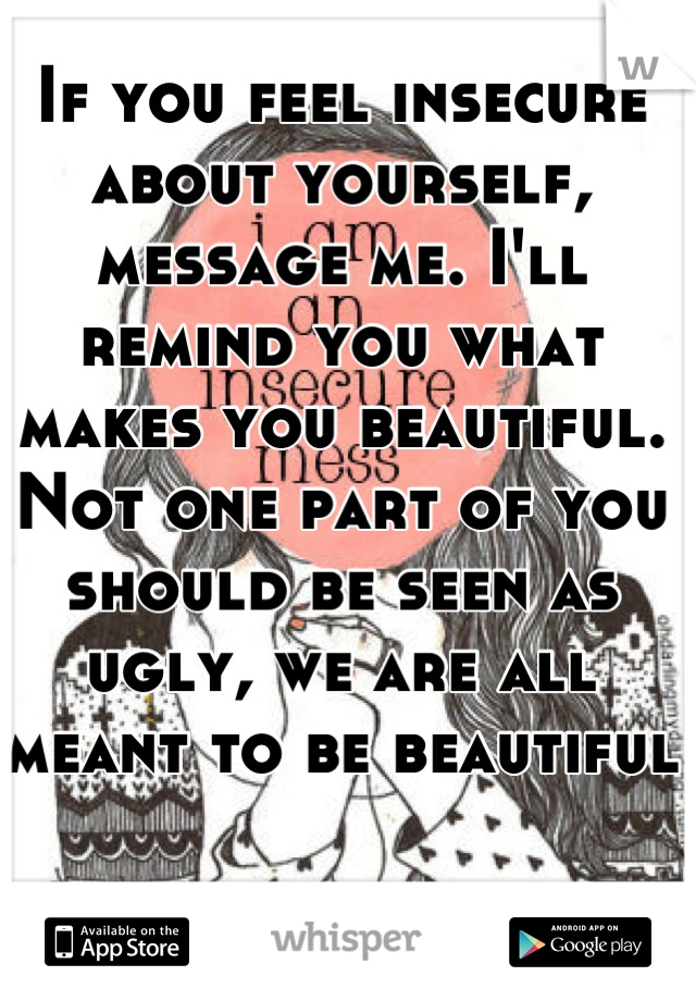 If you feel insecure about yourself, message me. I'll remind you what makes you beautiful. Not one part of you should be seen as ugly, we are all meant to be beautiful