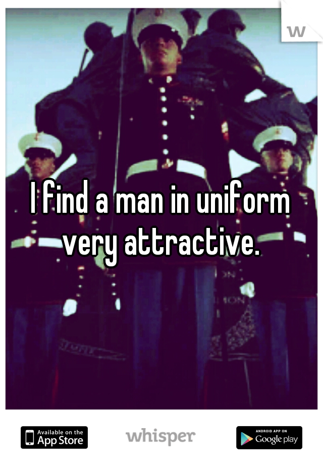 I find a man in uniform very attractive.