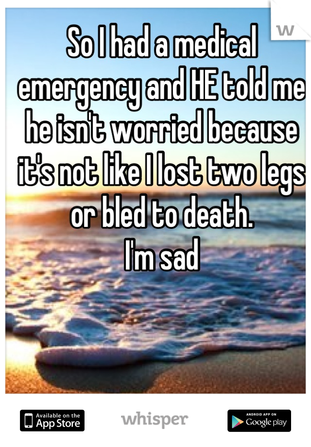 So I had a medical emergency and HE told me he isn't worried because it's not like I lost two legs or bled to death. I'm sad