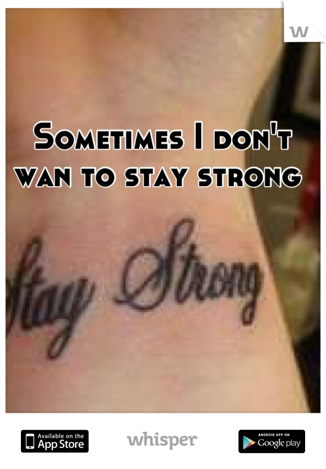 Sometimes I don't wan to stay strong