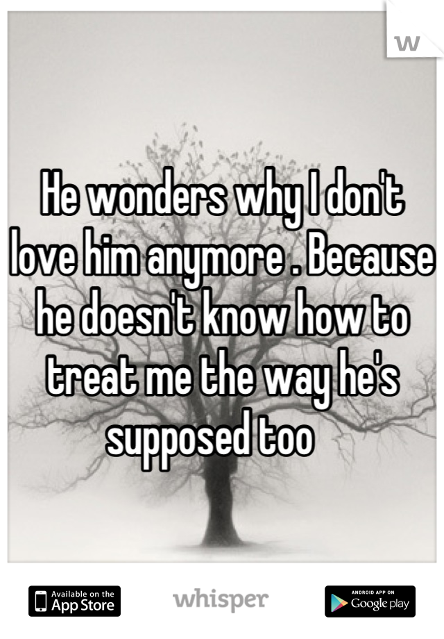 He wonders why I don't love him anymore . Because he doesn't know how to treat me the way he's supposed too