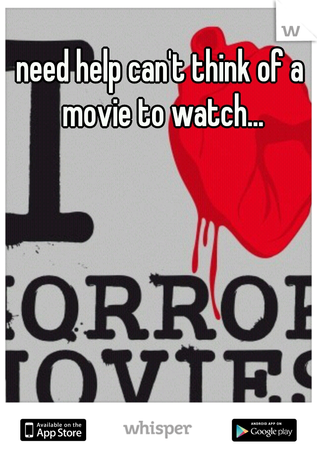 need help can't think of a movie to watch...