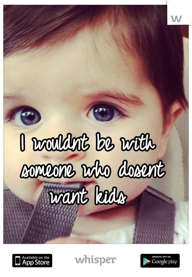 I wouldnt be with someone who dosent want kids