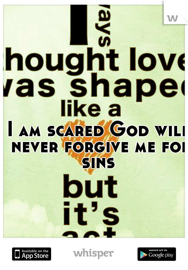 I am scared God will never forgive me for sins