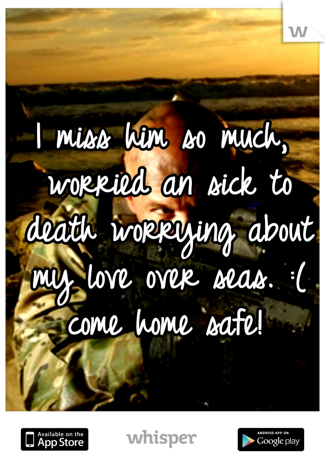 I miss him so much, worried an sick to death worrying about my love over seas. :( come home safe!