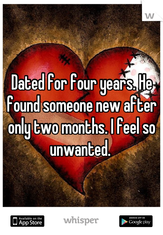Dated for four years. He found someone new after only two months. I feel so unwanted.