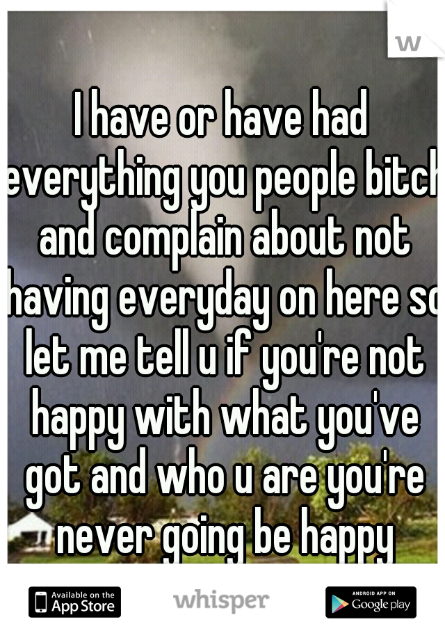 I have or have had everything you people bitch and complain about not having everyday on here so let me tell u if you're not happy with what you've got and who u are you're never going be happy