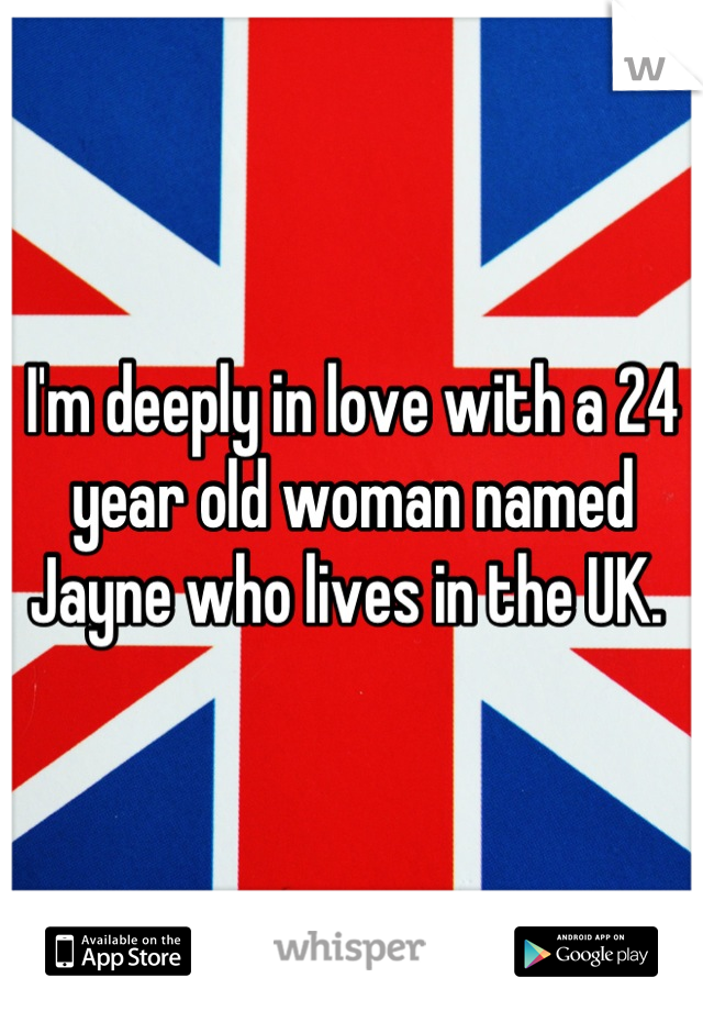 I'm deeply in love with a 24 year old woman named Jayne who lives in the UK.