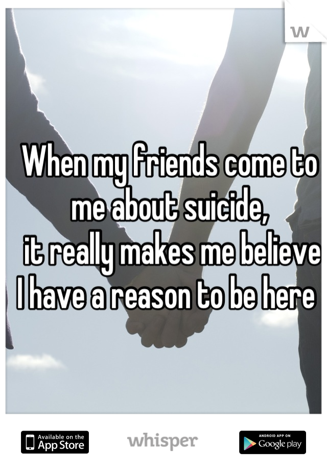 When my friends come to me about suicide,  it really makes me believe  I have a reason to be here