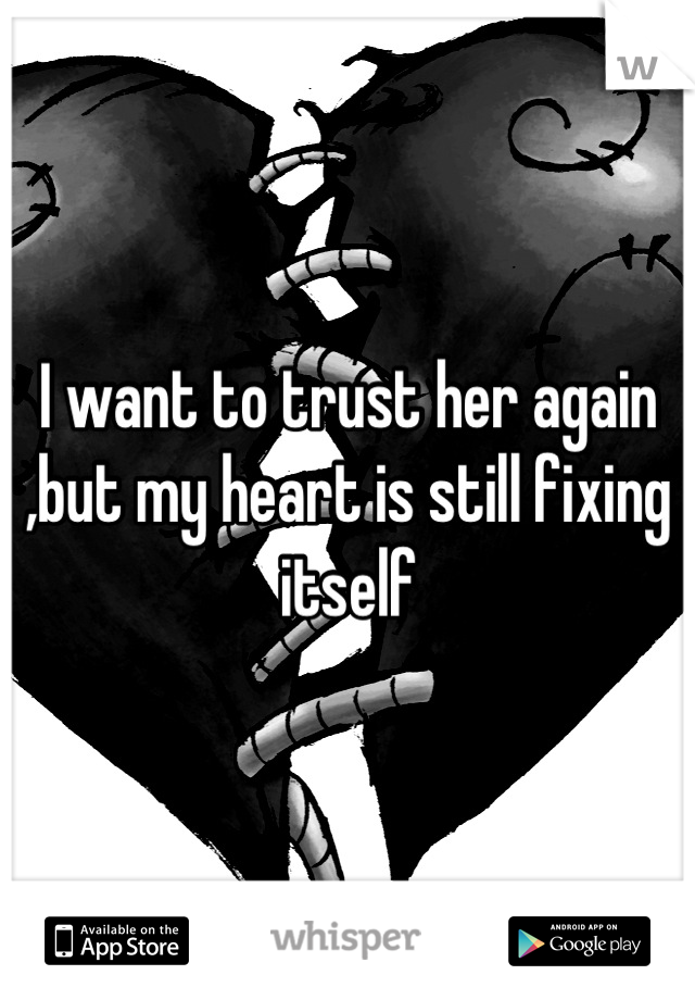I want to trust her again ,but my heart is still fixing itself
