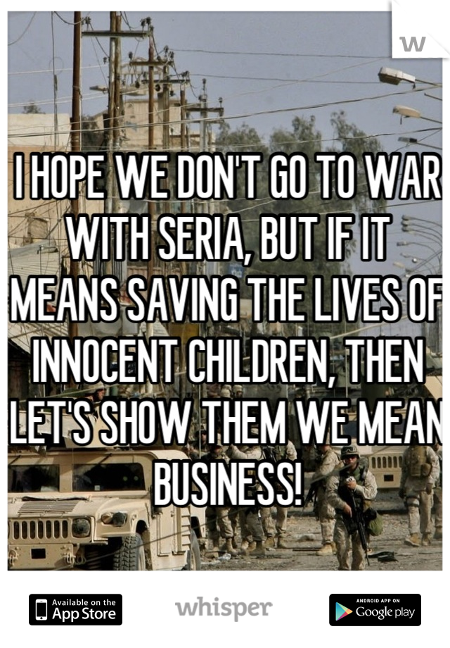 I HOPE WE DON'T GO TO WAR WITH SERIA, BUT IF IT MEANS SAVING THE LIVES OF INNOCENT CHILDREN, THEN LET'S SHOW THEM WE MEAN BUSINESS!