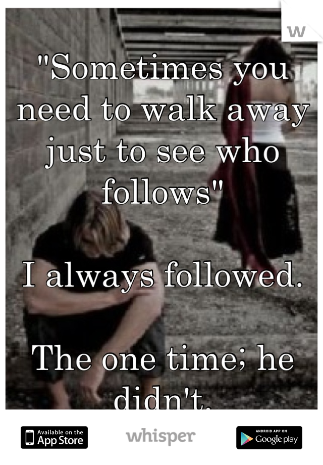 """""""Sometimes you need to walk away just to see who follows""""   I always followed.  The one time; he didn't."""
