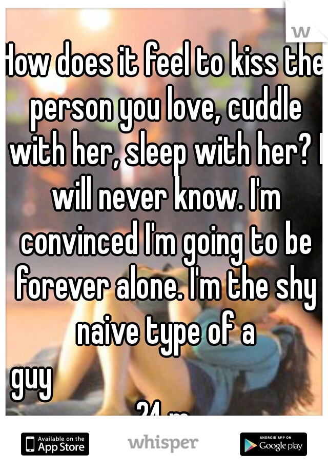 How does it feel to kiss the person you love, cuddle with her, sleep with her? I will never know. I'm convinced I'm going to be forever alone. I'm the shy naive type of a guy                      24 m