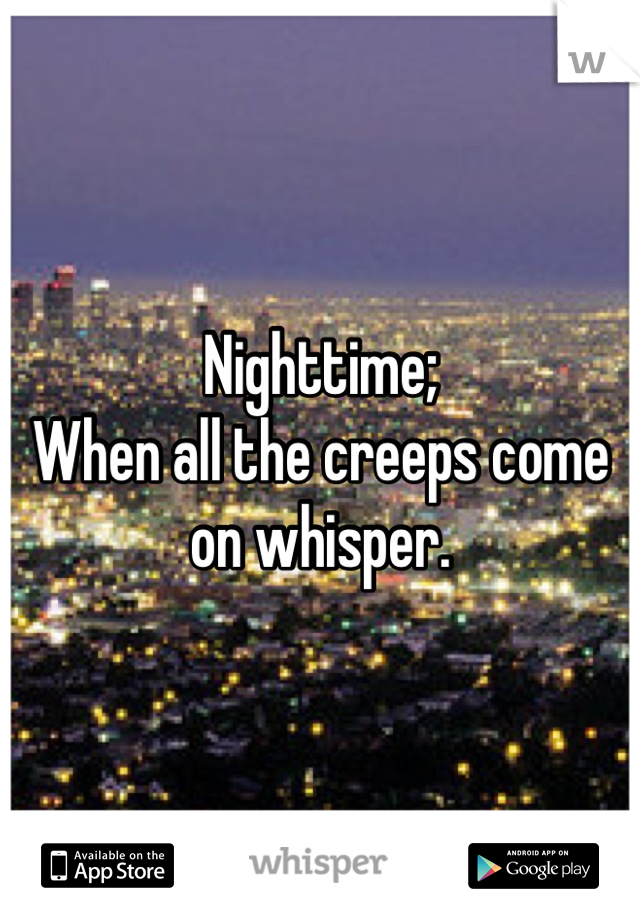 Nighttime; When all the creeps come on whisper.