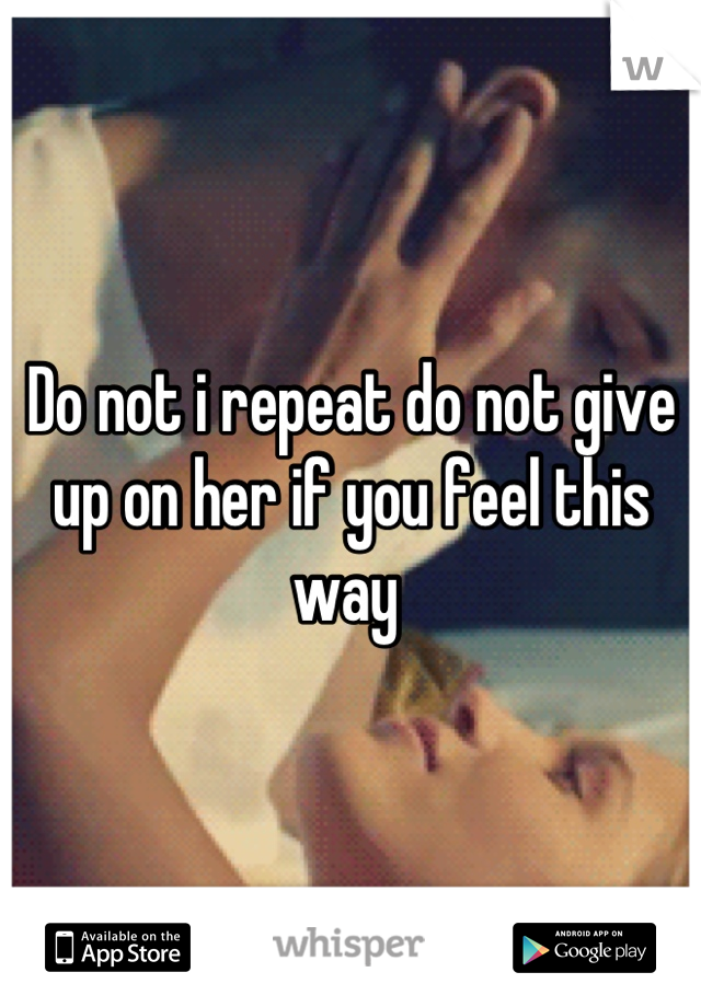 Do not i repeat do not give up on her if you feel this way