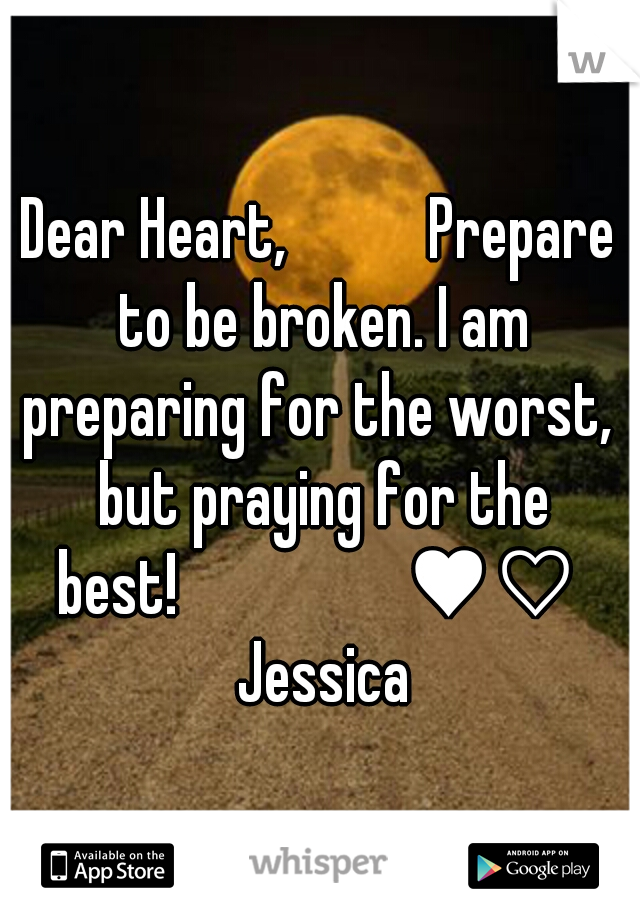 Dear Heart,        Prepare to be broken. I am preparing for the worst,  but praying for the best!             ♥♡  Jessica