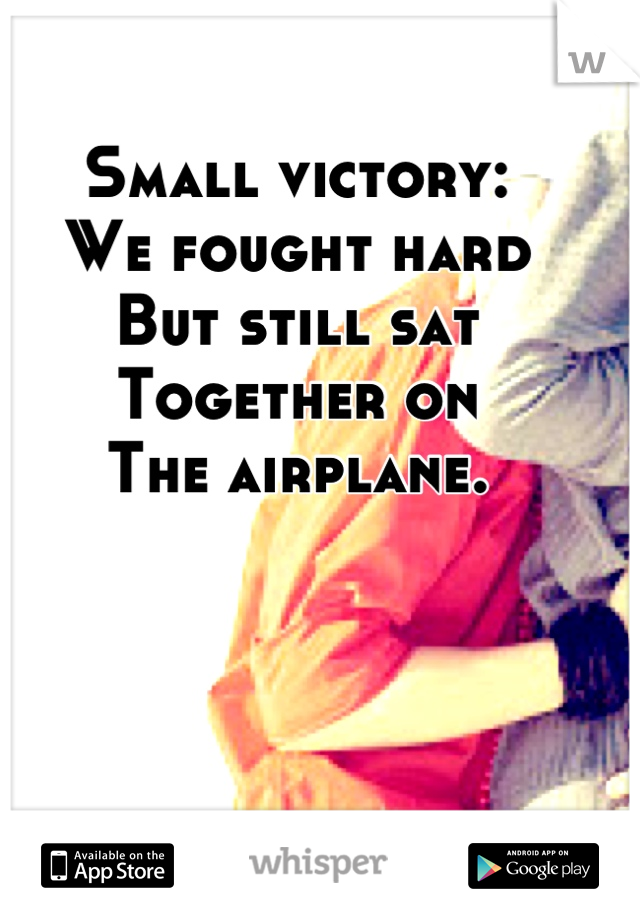 Small victory: We fought hard But still sat  Together on The airplane.