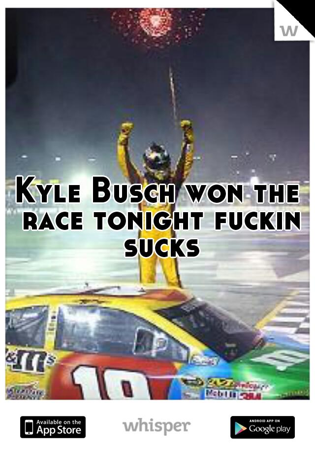 Kyle Busch won the race tonight fuckin sucks