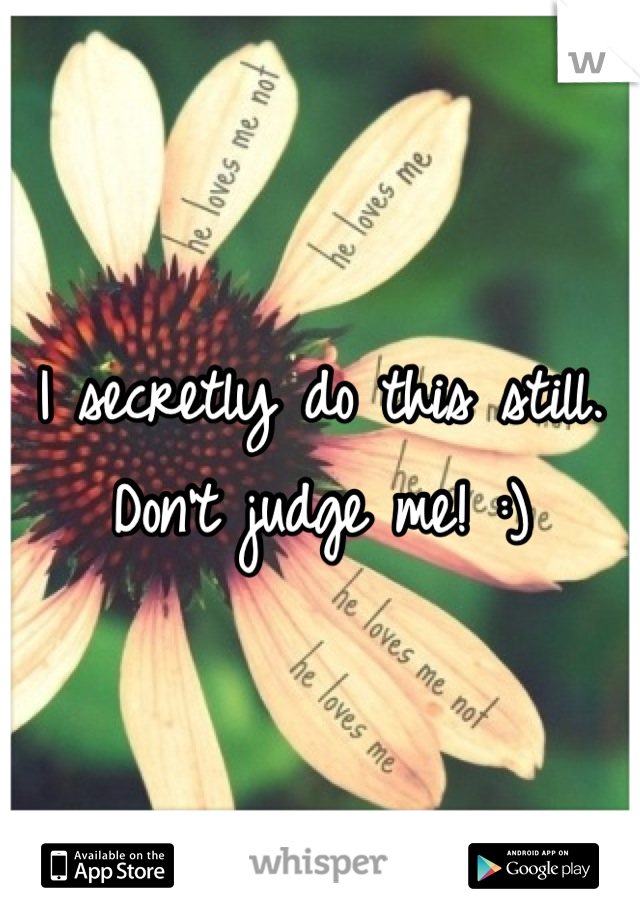 I secretly do this still. Don't judge me! :)