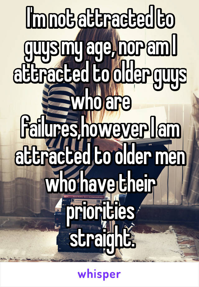 I'm not attracted to guys my age, nor am I attracted to older guys who are failures,however I am attracted to older men who have their priorities  straight.