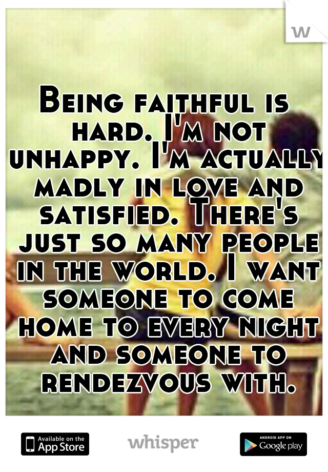 Being faithful is hard. I'm not unhappy. I'm actually madly in love and satisfied. There's just so many people in the world. I want someone to come home to every night and someone to rendezvous with.