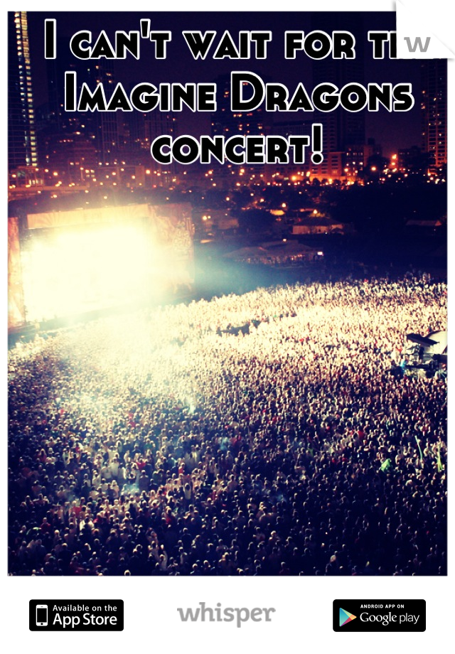 I can't wait for the Imagine Dragons concert!