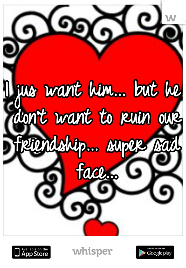I jus want him... but he don't want to ruin our friendship... super sad face...