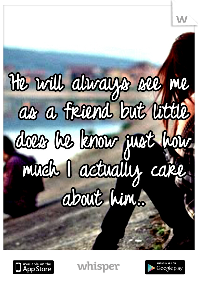 He will always see me as a friend but little does he know just how much I actually care about him..