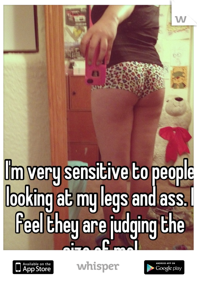 I'm very sensitive to people looking at my legs and ass. I feel they are judging the size of me!