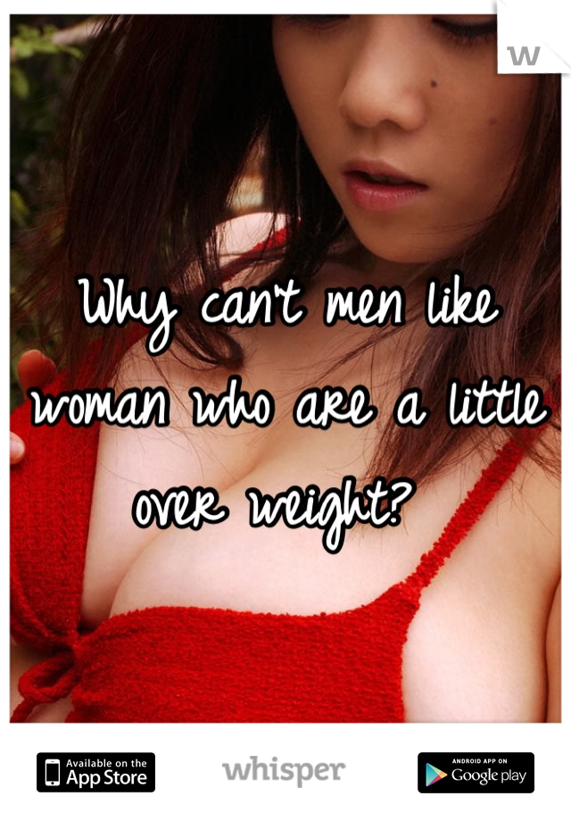 Why can't men like woman who are a little over weight?
