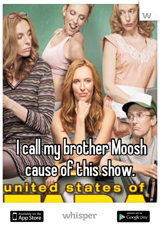I call my brother Moosh cause of this show.