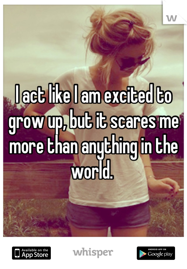 I act like I am excited to grow up, but it scares me more than anything in the world.