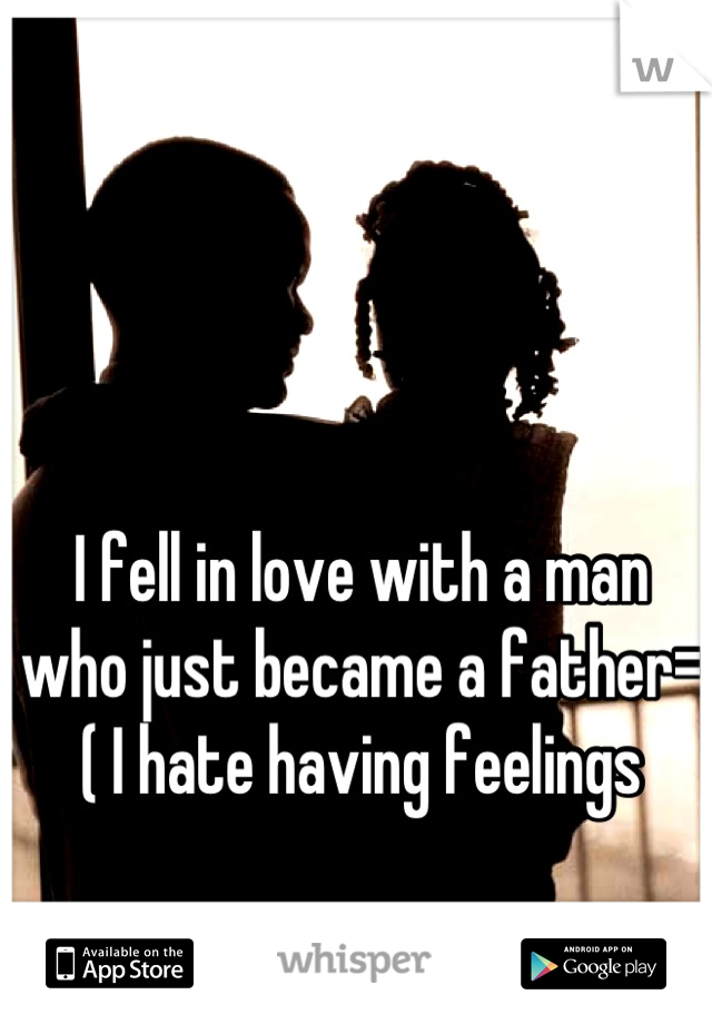 I fell in love with a man who just became a father=( I hate having feelings