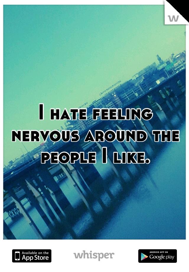 I hate feeling nervous around the people I like.