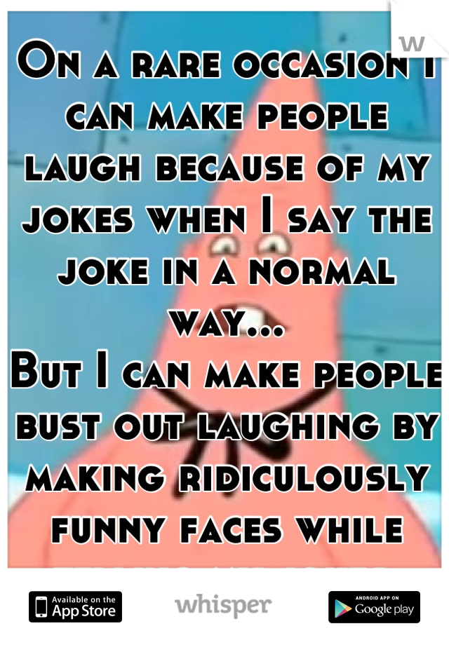 On a rare occasion I can make people laugh because of my jokes when I say the joke in a normal way... But I can make people bust out laughing by making ridiculously funny faces while telling my jokes.