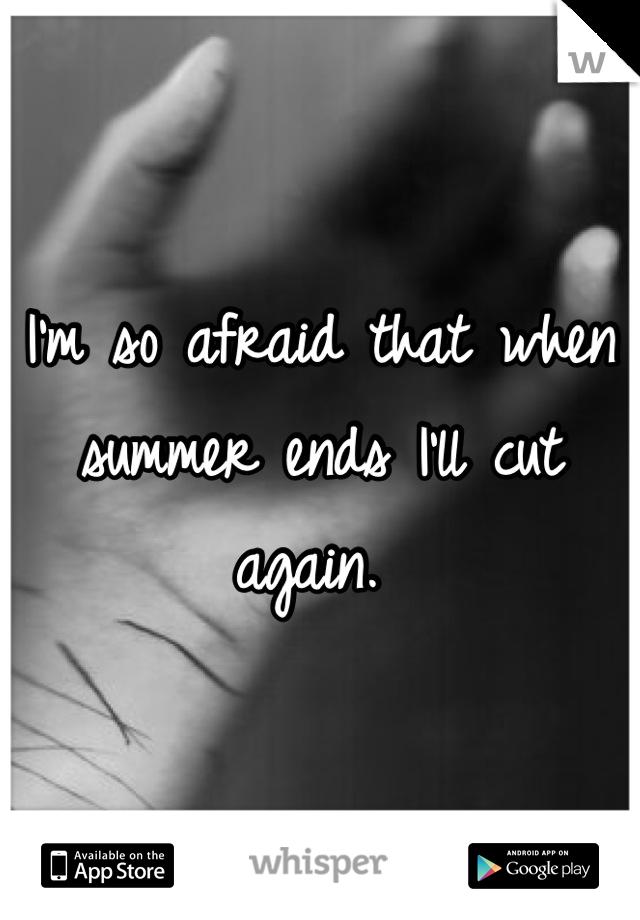 I'm so afraid that when summer ends I'll cut again.