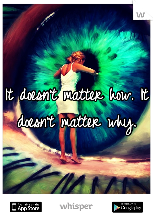 It doesn't matter how. It doesn't matter why.