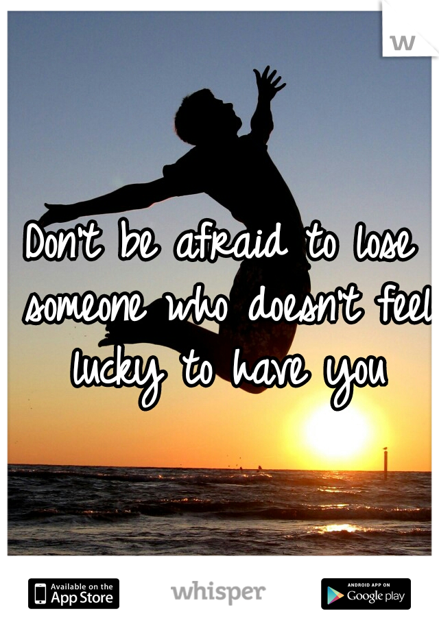 Don't be afraid to lose someone who doesn't feel lucky to have you