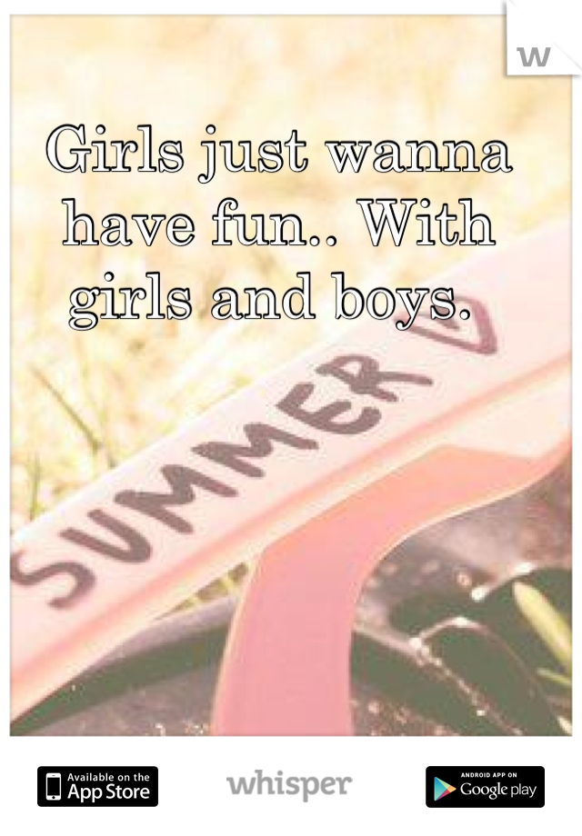 Girls just wanna have fun.. With girls and boys.