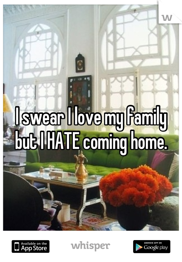 I swear I love my family but I HATE coming home.