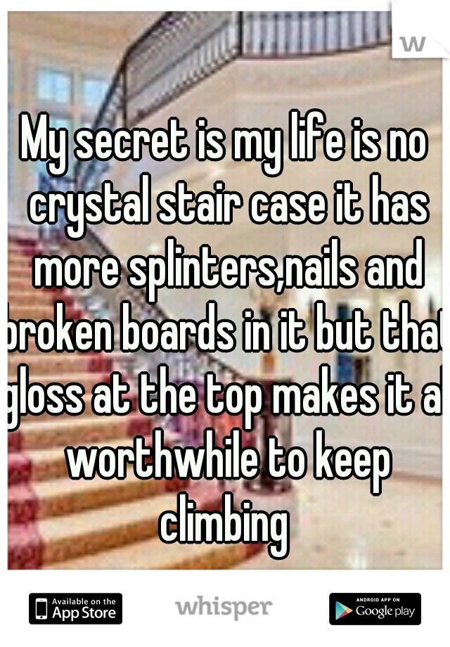 My secret is my life is no crystal stair case it has more splinters,nails and broken boards in it but that gloss at the top makes it all worthwhile to keep climbing