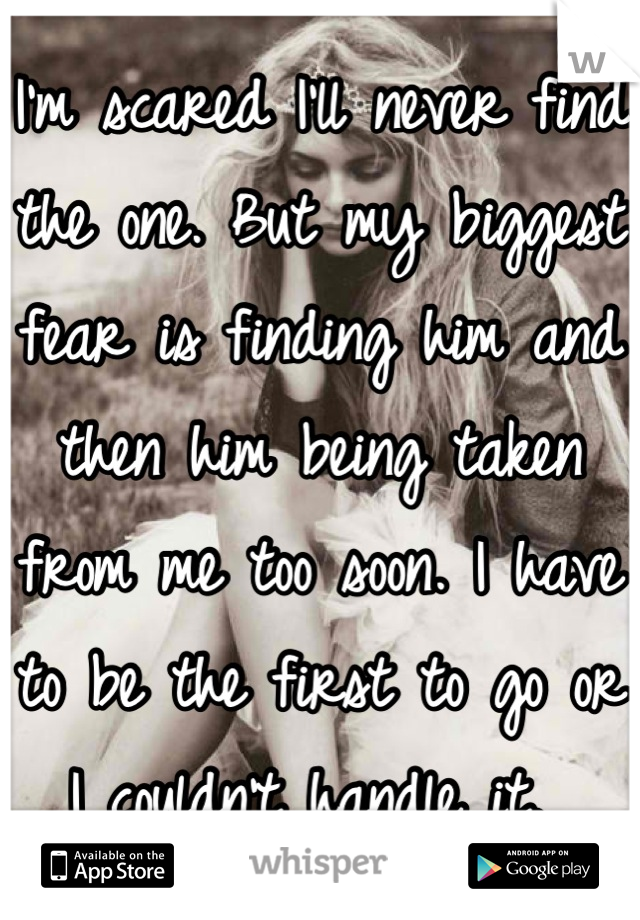 I'm scared I'll never find the one. But my biggest fear is finding him and then him being taken from me too soon. I have to be the first to go or I couldn't handle it.
