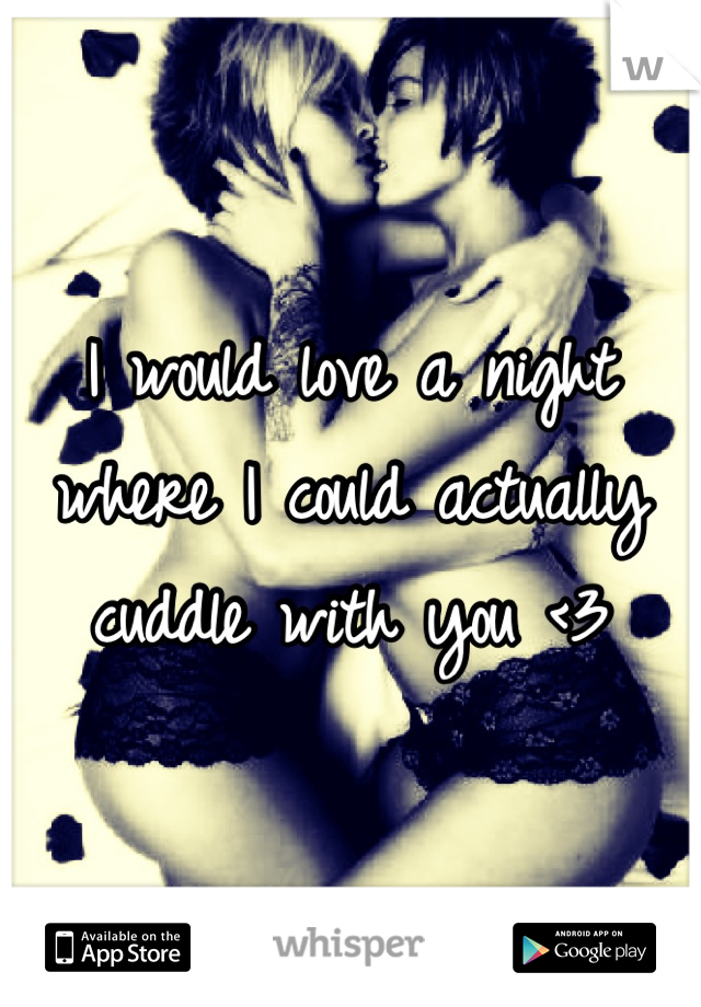 I would love a night where I could actually cuddle with you <3