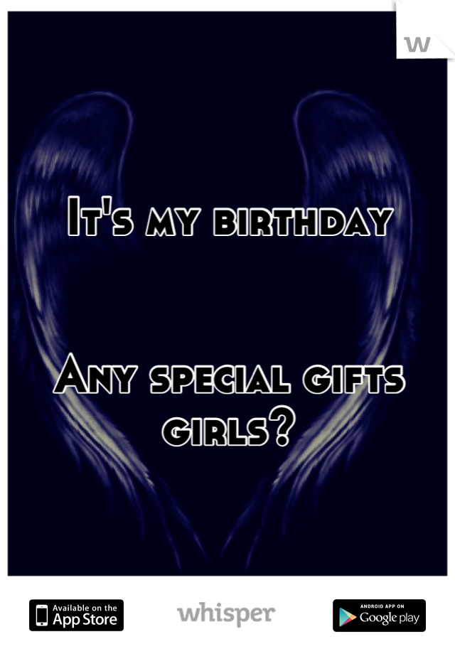It's my birthday   Any special gifts girls?